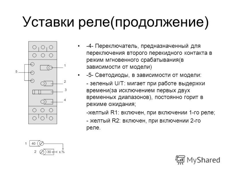 Уставки реле(продолжение) -4- Переключатель, предназначенный для переключения второго перекидного контакта в режим мгновенного срабатывания(в зависимости от модели) -5- Светодиоды, в зависимости от модели: - зеленый U/T: мигает при работе выдержки вр