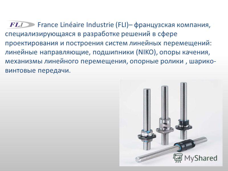 France Linéaire Industrie (FLI)– французская компания, специализирующаяся в разработке решений в сфере проектирования и построения систем линейных перемещений: линейные направляющие, подшипники (NIKO), опоры качения, механизмы линейного перемещения,