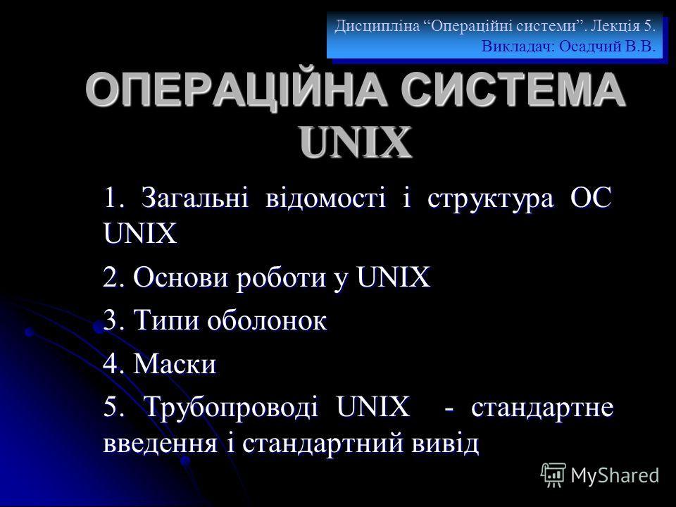 ОПЕРАЦІЙНА СИСТЕМА UNIX 1. Загальні відомості і структура ОС UNIX 2. Основи роботи у UNIX 3. Типи оболонок 4. Маски 5. Трубопроводі UNIX - стандартне введення і стандартний вивід Дисципліна Операційні системи. Лекція 5. Викладач: Осадчий В.В. Дисципл