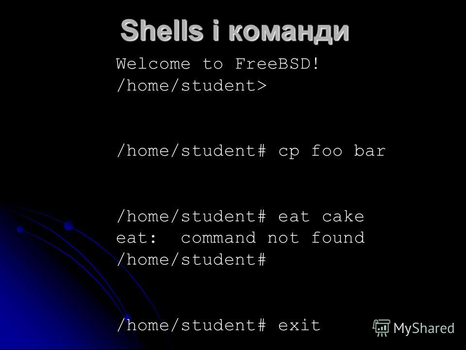 Shells і команди Welcome to FreeBSD! /home/student> /home/student# cp foo bar /home/student# eat cake eat: command not found /home/student# /home/student# exit