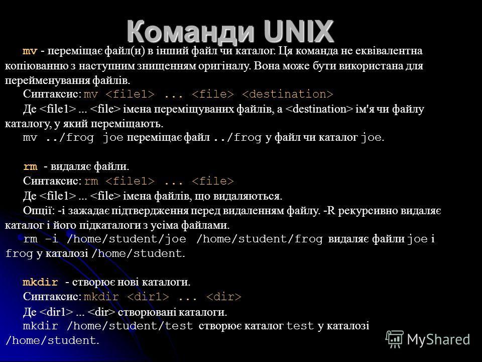 Команди UNIX mv - переміщає файл(и) в інший файл чи каталог. Ця команда не еквівалентна копіюванню з наступним знищенням оригіналу. Вона може бути використана для перейменування файлів. Синтаксис: mv... Де... імена переміщуваних файлів, а ім'я чи фай