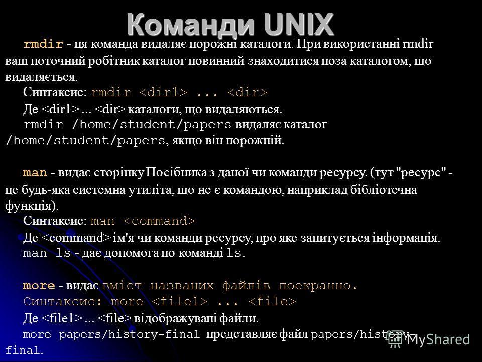 Команди UNIX rmdir - ця команда видаляє порожні каталоги. При використанні rmdir ваш поточний робітник каталог повинний знаходитися поза каталогом, що видаляється. Синтаксис: rmdir... Де... каталоги, що видаляються. rmdir /home/student/papers видаляє