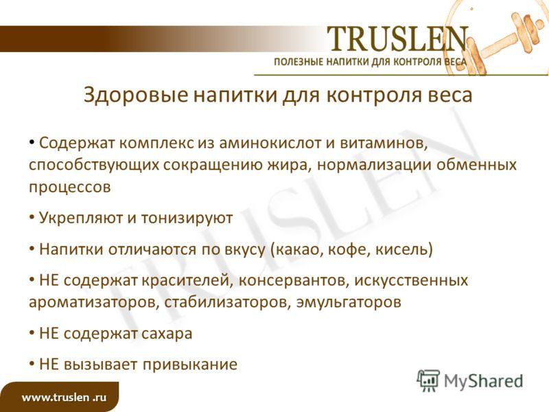 www.truslen.ru Здоровые напитки для контроля веса Содержат комплекс из аминокислот и витаминов, способствующих сокращению жира, нормализации обменных процессов Укрепляют и тонизируют Напитки отличаются по вкусу (какао, кофе, кисель) НЕ содержат краси