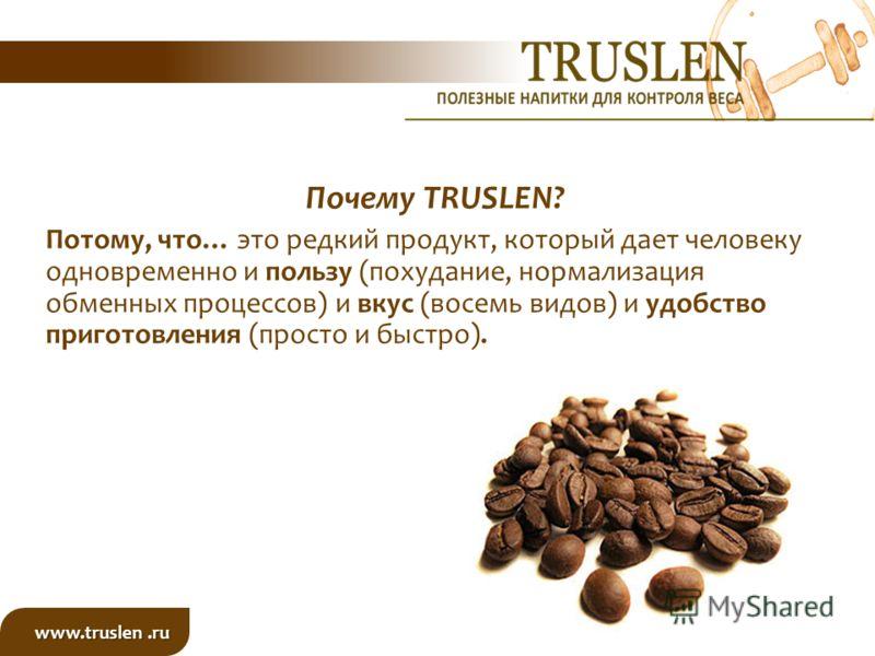 Почему TRUSLEN? Потому, что… это редкий продукт, который дает человеку одновременно и пользу (похудание, нормализация обменных процессов) и вкус (восемь видов) и удобство приготовления (просто и быстро). www.truslen.ru