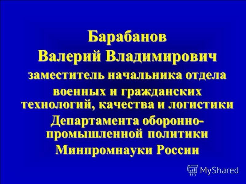 Барабанов Валерий Владимирович заместитель начальника отдела военных и гражданских технологий, качества и логистики Департамента оборонно- промышленной политики Минпромнауки России