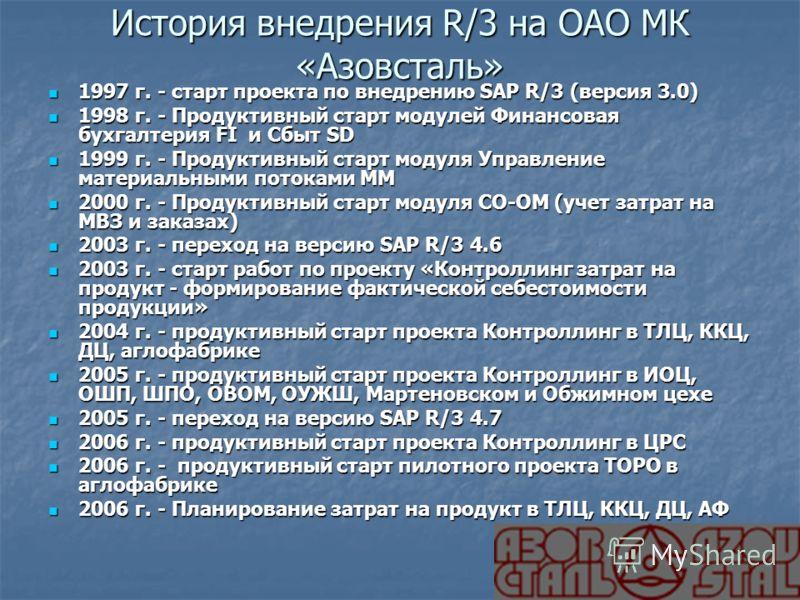 История внедрения R/3 на ОАО МК «Азовсталь» 1997 г. - старт проекта по внедрению SAP R/3 (версия 3.0) 1997 г. - старт проекта по внедрению SAP R/3 (версия 3.0) 1998 г. - Продуктивный старт модулей Финансовая бухгалтерия FI и Сбыт SD 1998 г. - Продукт