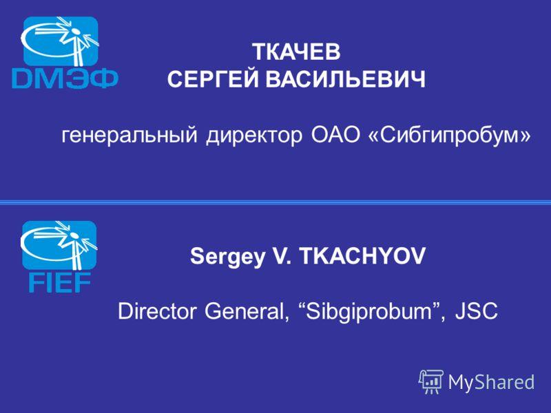 ТКАЧЕВ СЕРГЕЙ ВАСИЛЬЕВИЧ генеральный директор ОАО «Сибгипробум» Sergey V. TKACHYOV Director General, Sibgiprobum, JSC