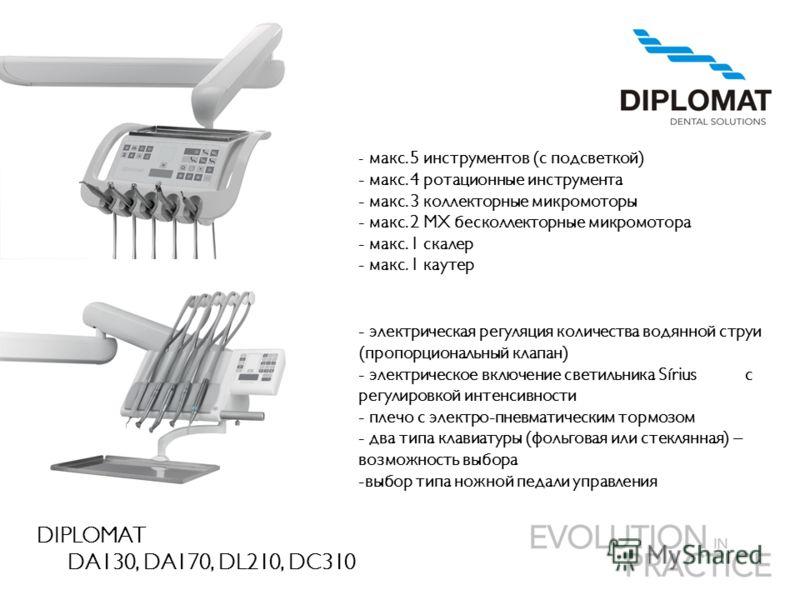 DIPLOMAT DA130, DA170, DL210, DC310 - макс. 5 инструментов (с подсветкой) - макс. 4 ротационные инструмента - макс. 3 коллекторные микромоторы - макс. 2 MX бесколлекторные микромотора - макс. 1 скалер - макс. 1 каутер - электрическая регуляция количе