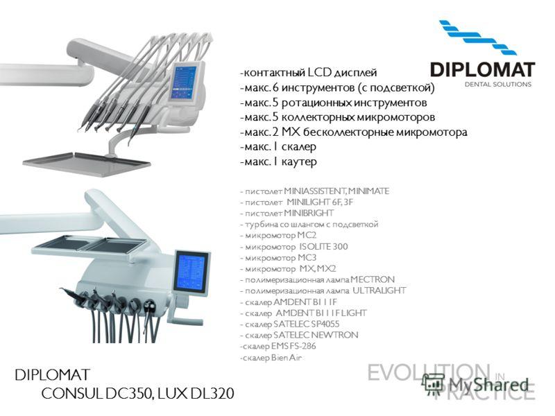 DIPLOMAT CONSUL DC350, LUX DL320 - контактный LCD дисплей -макс. 6 инструментов (с подсветкой) -макс. 5 ротационных инструментов -макс. 5 коллекторных микромоторов -макс. 2 MX бесколлекторные микромотора -макс. 1 скалер -макс. 1 каутер - пистолет MIN