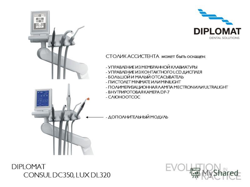 DIPLOMAT CONSUL DC350, LUX DL320 СТОЛИК АССИСТЕНТА может быть оснащен : - УПРАВЛЕНИЕ ИЗ МЕМБРАННОЙ КЛАВИАТУРЫ - УПРАВЛЕНИЕ ИЗ КОНТАКТНОГО LCD ДИСПЛЕЯ - БОЛЬШОЙ И МАЛЫЙ ОТСАСЫВАТЕЛЬ - ПИСТОЛЕТ MINIMATE ИЛИ MINILIGHT - ПОЛИМЕРИЗАЦИОННАЯ ЛАМПА MECTRON И