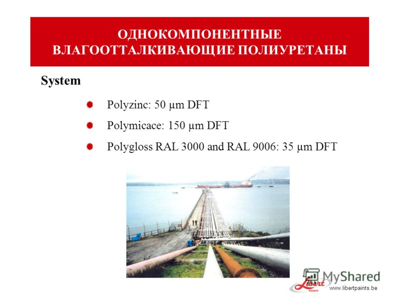www.libertpaints.be System Polyzinc: 50 µm DFT Polymicace: 150 µm DFT Polygloss RAL 3000 and RAL 9006: 35 µm DFT ОДНОКОМПОНЕНТНЫЕ ВЛАГООТТАЛКИВАЮЩИЕ ПОЛИУРЕТАНЫ