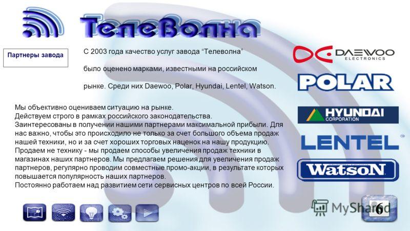 С 2003 года качество услуг завода Телеволна было оценено марками, известными на российском рынке. Среди них Daewoo, Polar, Hyundai, Lentel, Watson. 6 Мы объективно оцениваем ситуацию на рынке. Действуем строго в рамках российского законодательства. З
