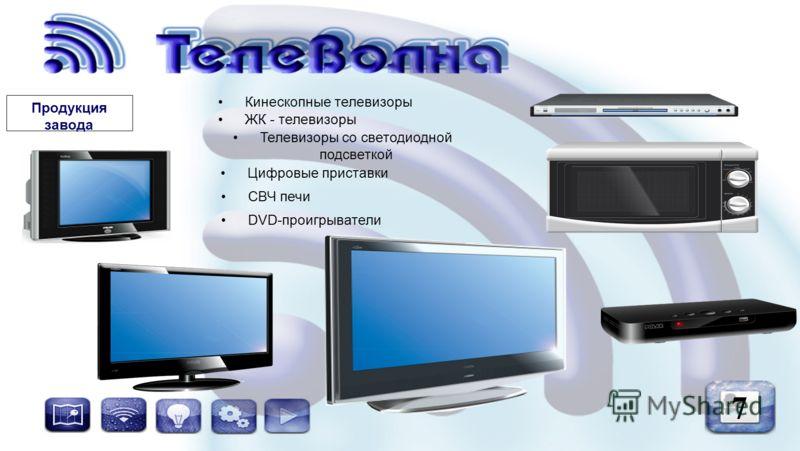 7 Продукция завода ЖК - телевизоры Телевизоры со светодиодной подсветкой Кинескопные телевизоры СВЧ печи DVD-проигрыватели Цифровые приставки
