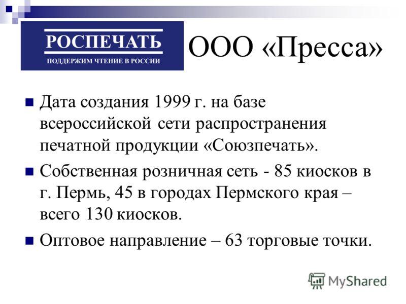 Дата создания 1999 г. на базе всероссийской сети распространения печатной продукции «Союзпечать». Собственная розничная сеть - 85 киосков в г. Пермь, 45 в городах Пермского края – всего 130 киосков. Оптовое направление – 63 торговые точки. ООО «Пресс