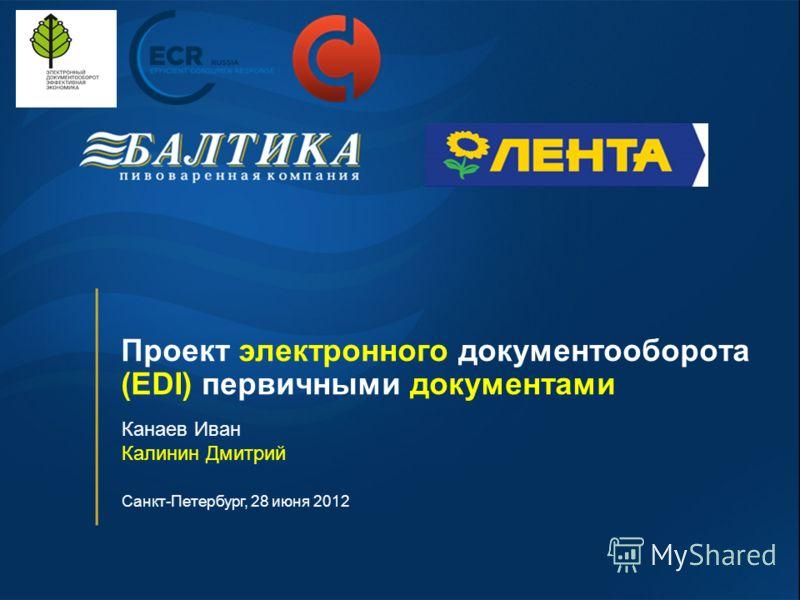 Канаев Иван Калинин Дмитрий Санкт-Петербург, 28 июня 2012 Проект электронного документооборота (EDI) первичными документами