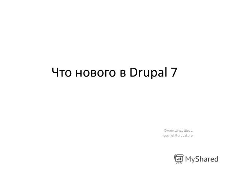 Что нового в Drupal 7 ©Александр Швец neochief@drupal.pro