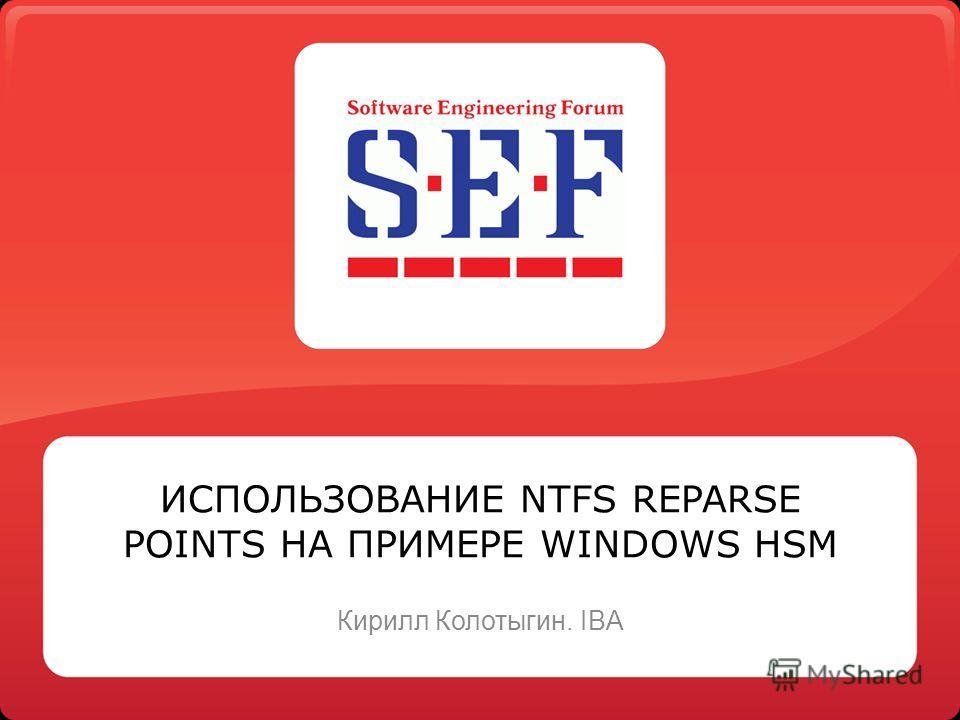ИСПОЛЬЗОВАНИЕ NTFS REPARSE POINTS НА ПРИМЕРЕ WINDOWS HSM Кирилл Колотыгин. IBA