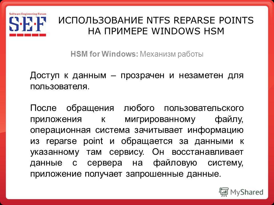 ИСПОЛЬЗОВАНИЕ NTFS REPARSE POINTS НА ПРИМЕРЕ WINDOWS HSM HSM for Windows: Механизм работы Доступ к данным – прозрачен и незаметен для пользователя. После обращения любого пользовательского приложения к мигрированному файлу, операционная система зачит