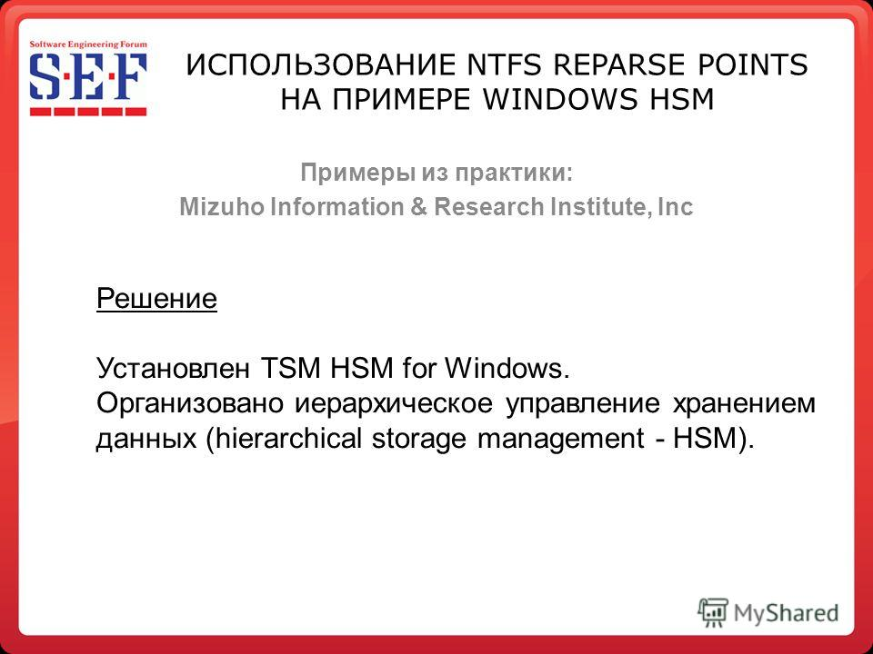 Примеры из практики: Mizuho Information & Research Institute, Inc Решение Установлен TSM HSM for Windows. Организовано иерархическое управление хранением данных (hierarchical storage management - HSM). ИСПОЛЬЗОВАНИЕ NTFS REPARSE POINTS НА ПРИМЕРЕ WIN
