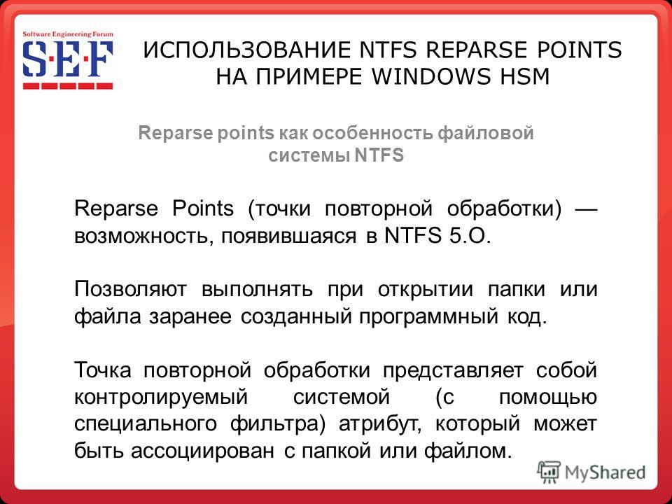 Reparse points как особенность файловой системы NTFS ИСПОЛЬЗОВАНИЕ NTFS REPARSE POINTS НА ПРИМЕРЕ WINDOWS HSM Reparse Points (точки повторной обработки) возможность, появившаяся в NTFS 5.O. Позволяют выполнять при открытии папки или файла заранее соз