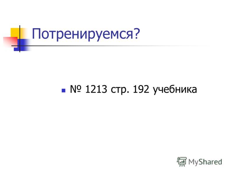 Потренируемся? 1213 стр. 192 учебника