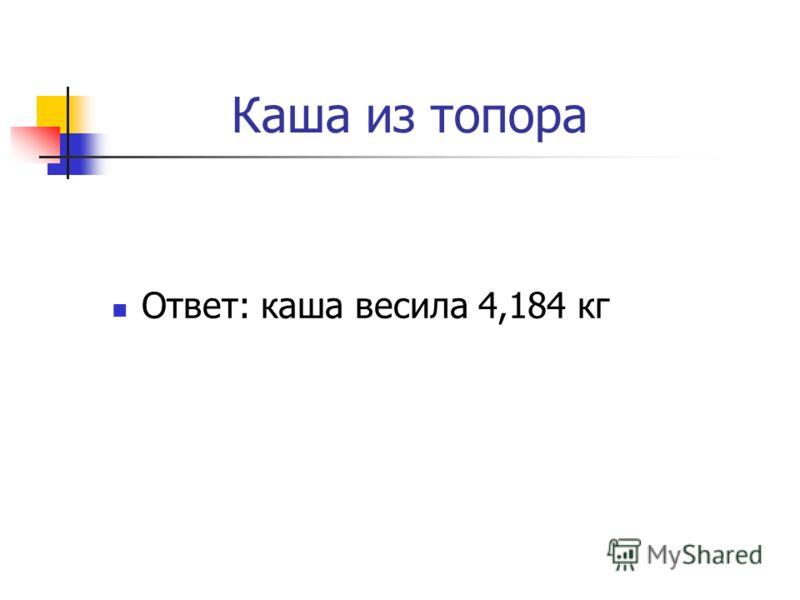 Каша из топора Ответ: каша весила 4,184 кг