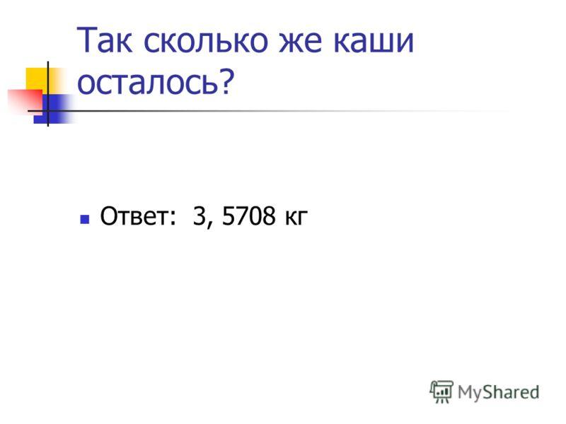 Так сколько же каши осталось? Ответ: 3, 5708 кг