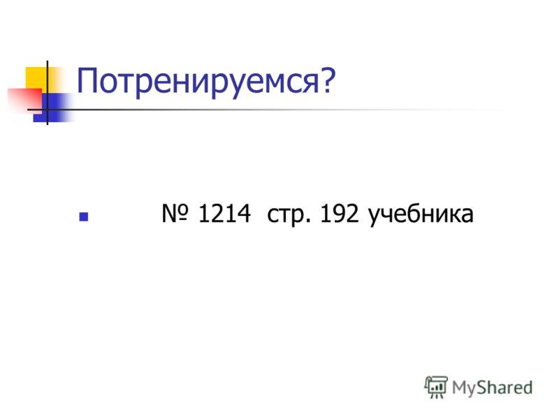 Потренируемся? 1214 стр. 192 учебника