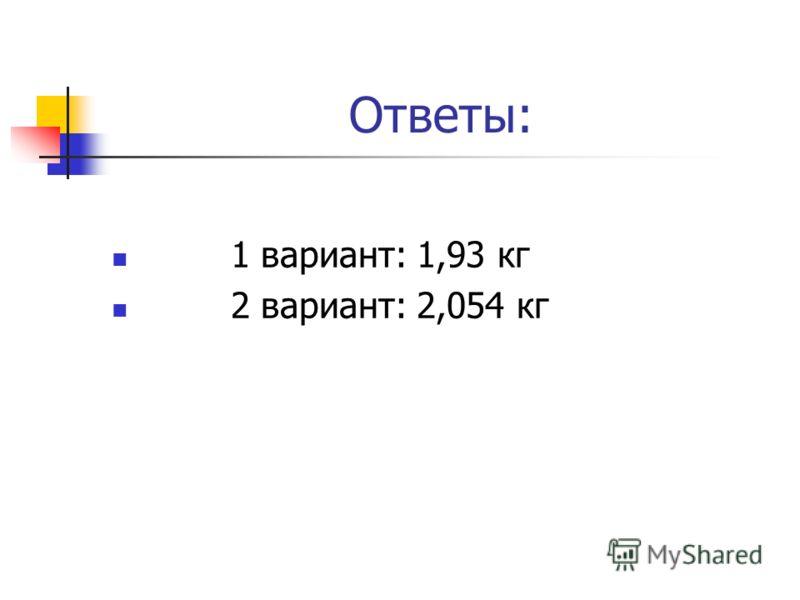 Ответы: 1 вариант: 1,93 кг 2 вариант: 2,054 кг