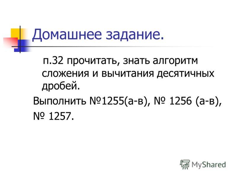 Домашнее задание. п.32 прочитать, знать алгоритм сложения и вычитания десятичных дробей. Выполнить 1255(а-в), 1256 (а-в), 1257.