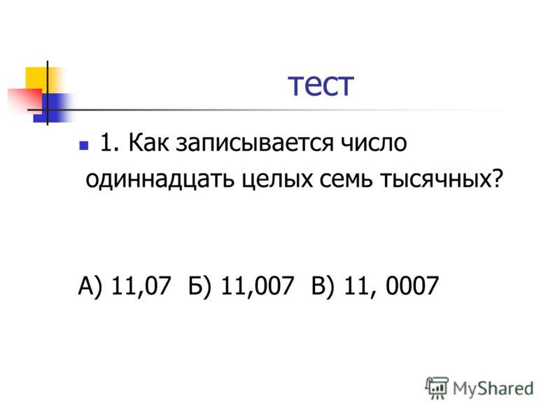 тест 1. Как записывается число одиннадцать целых семь тысячных? А) 11,07 Б) 11,007 В) 11, 0007