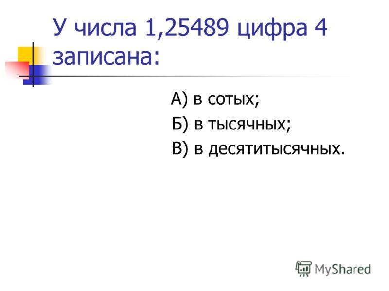 У числа 1,25489 цифра 4 записана: А) в сотых; Б) в тысячных; В) в десятитысячных.
