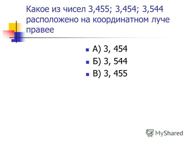Какое из чисел 3,455; 3,454; 3,544 расположено на координатном луче правее А) 3, 454 Б) 3, 544 В) 3, 455
