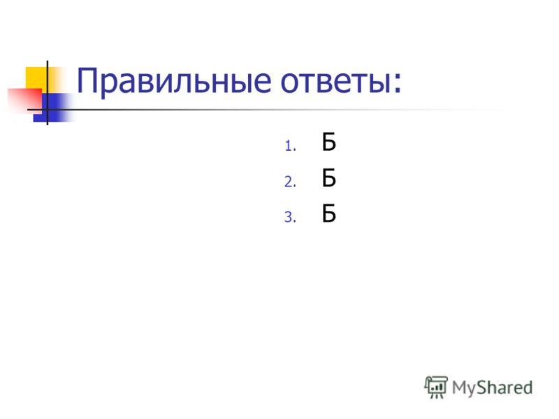 Правильные ответы: 1. Б 2. Б 3. Б