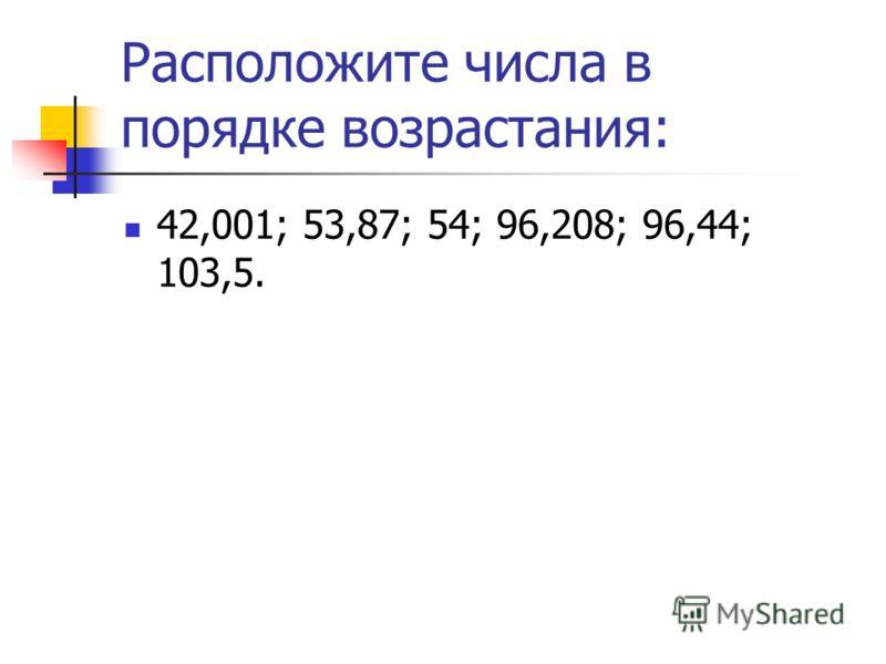 Расположите числа в порядке возрастания: 42,001; 53,87; 54; 96,208; 96,44; 103,5.