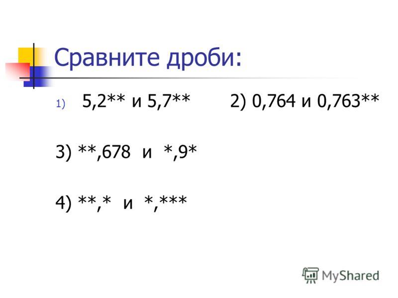 Сравните дроби: 1) 5,2** и 5,7** 2) 0,764 и 0,763** 3) **,678 и *,9* 4) **,* и *,***