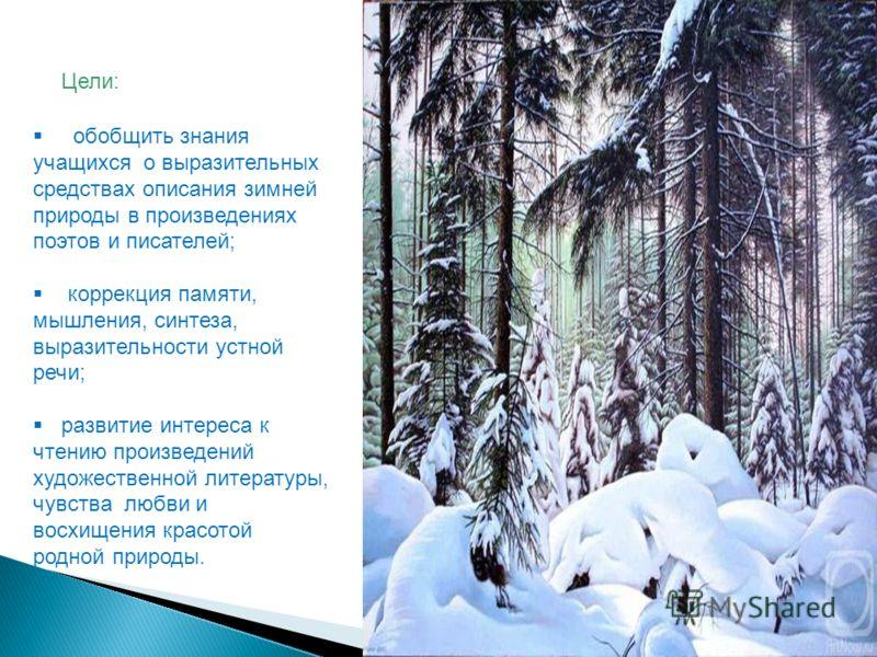 Цели: обобщить знания учащихся о выразительных средствах описания зимней природы в произведениях поэтов и писателей; коррекция памяти, мышления, синтеза, выразительности устной речи; развитие интереса к чтению произведений художественной литературы,