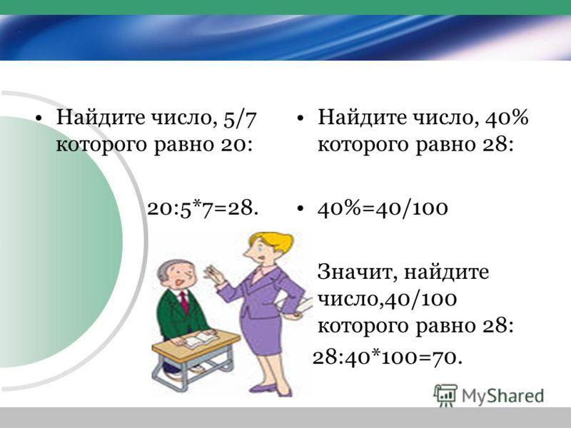 Найдите число, 5/7 которого равно 20: 20:5*7=28. Найдите число, 40% которого равно 28: 40%=40/100 Значит, найдите число,40/100 которого равно 28: 28:40*100=70.