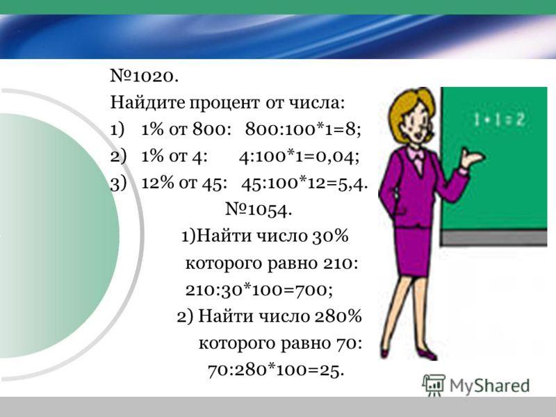 1020. Найдите процент от числа: 1)1% от 800: 800:100*1=8; 2)1% от 4: 4:100*1=0,04; 3)12% от 45: 45:100*12=5,4. 1054. 1)Найти число 30% которого равно 210: 210:30*100=700; 2) Найти число 280% которого равно 70: 70:280*100=25.