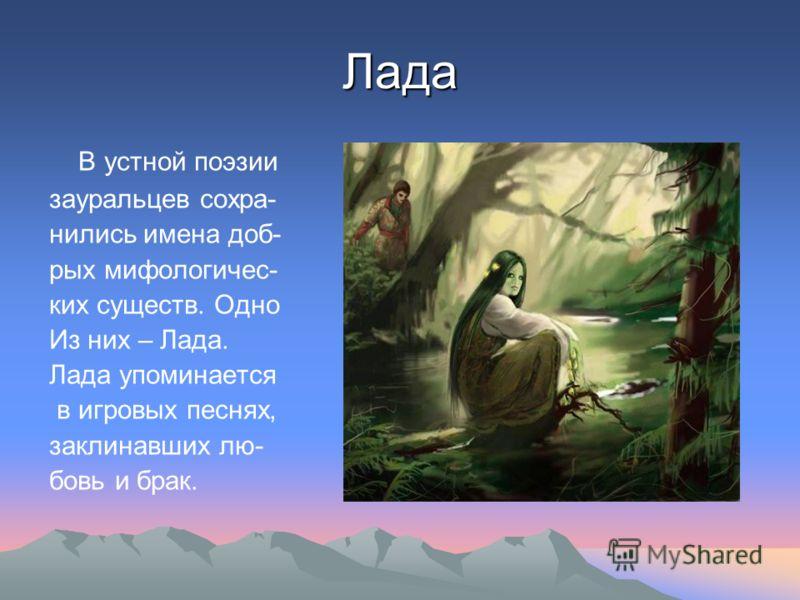 Лада В устной поэзии зауральцев сохра- нились имена доб- рых мифологичес- ких существ. Одно Из них – Лада. Лада упоминается в игровых песнях, заклинавших лю- бовь и брак.