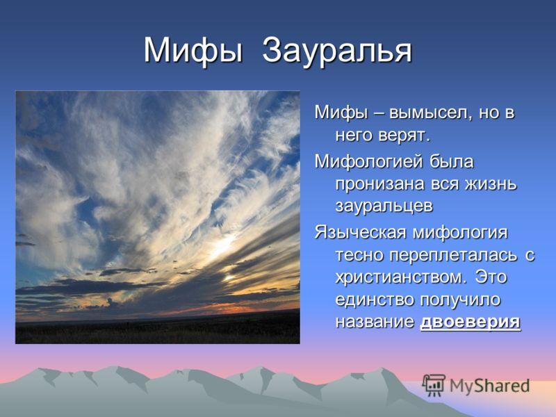 Мифы Зауралья Мифы – вымысел, но в него верят. Мифологией была пронизана вся жизнь зауральцев Языческая мифология тесно переплеталась с христианством. Это единство получило название двоеверия