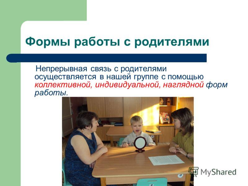 Формы работы с родителями Непрерывная связь с родителями осуществляется в нашей группе с помощью коллективной, индивидуальной, наглядной форм работы.