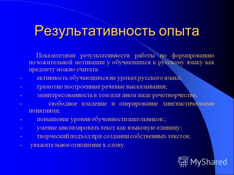Результативность опыта Показателями результативности работы по формированию положительной мотивации у обучающихся к русскому языку как предмету можно считать: - активность обучающихся на уроках русского языка; - грамотно построенные речевые высказыва