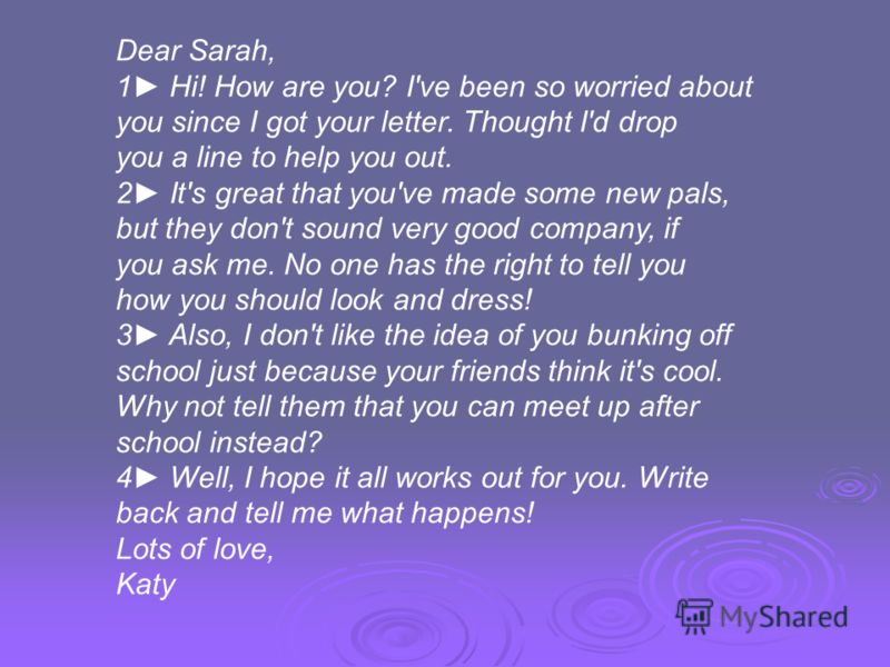 Dear Sarah, 1 Hi! How are you? I've been so worried about you since I got your letter. Thought I'd drop you a line to help you out. 2 It's great that you've made some new pals, but they don't sound very good company, if you ask me. No one has the rig