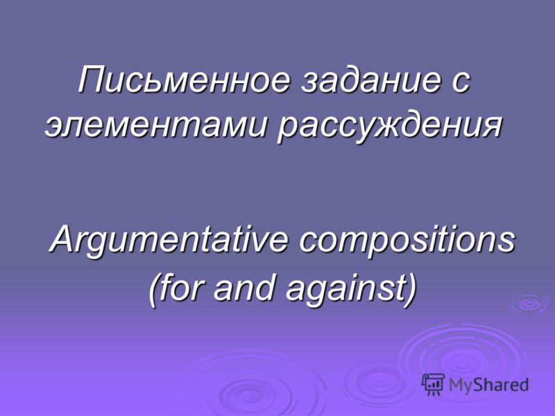 Письменное задание с элементами рассуждения Argumentative compositions (for and against)