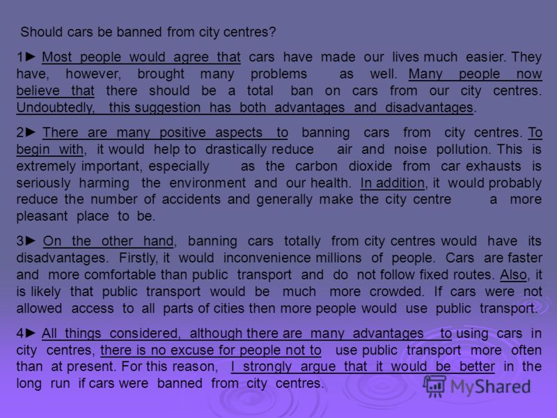 Should cars be banned from city centres? 1 Most people would agree that cars have made our lives much easier. They have, however, brought many problems as well. Many people now believe that there should be a total ban on cars from our city centres. U
