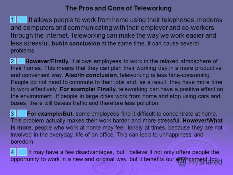 The Pros and Cons of Teleworking 1 It allows people to work from home using their telephones, modems and computers and communicating with their employer and co-workers through the Internet. Teleworking can make the way we work easier and less stressf