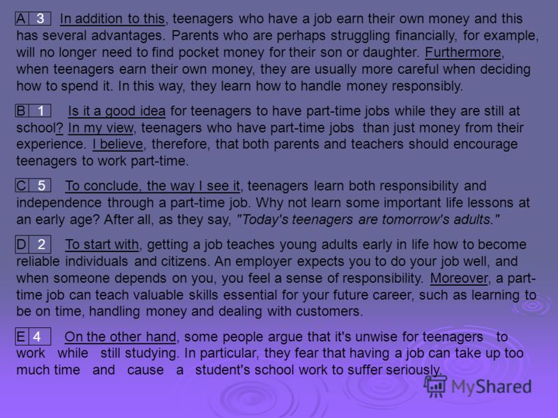 A 3 In addition to this, teenagers who have a job earn their own money and this has several advantages. Parents who are perhaps struggling financially, for example, will no longer need to find pocket money for their son or daughter. Furthermore, when