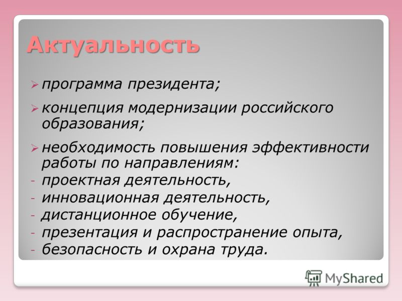 Актуальность программа президента; концепция модернизации российского образования; необходимость повышения эффективности работы по направлениям: - проектная деятельность, - инновационная деятельность, - дистанционное обучение, - презентация и распрос