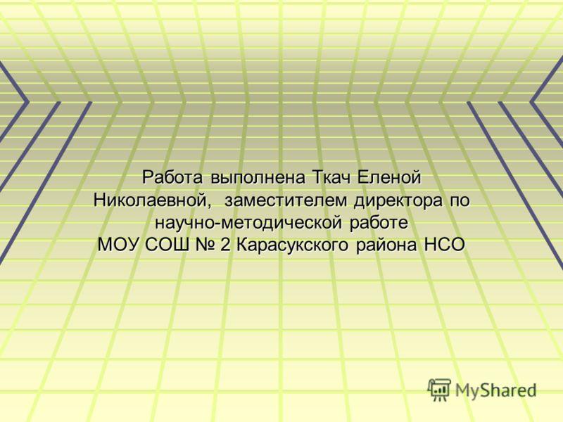 Работа выполнена Ткач Еленой Николаевной, заместителем директора по научно-методической работе МОУ СОШ 2 Карасукского района НСО